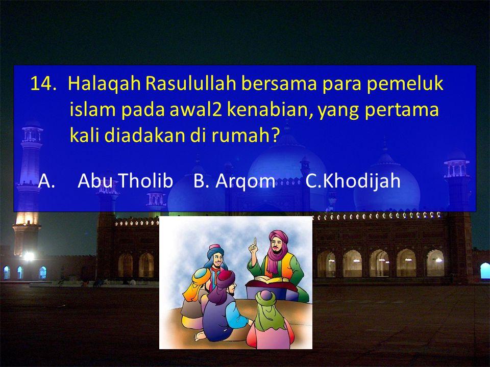 A.Abu Tholib B.Arqom C.Khodijah 14.
