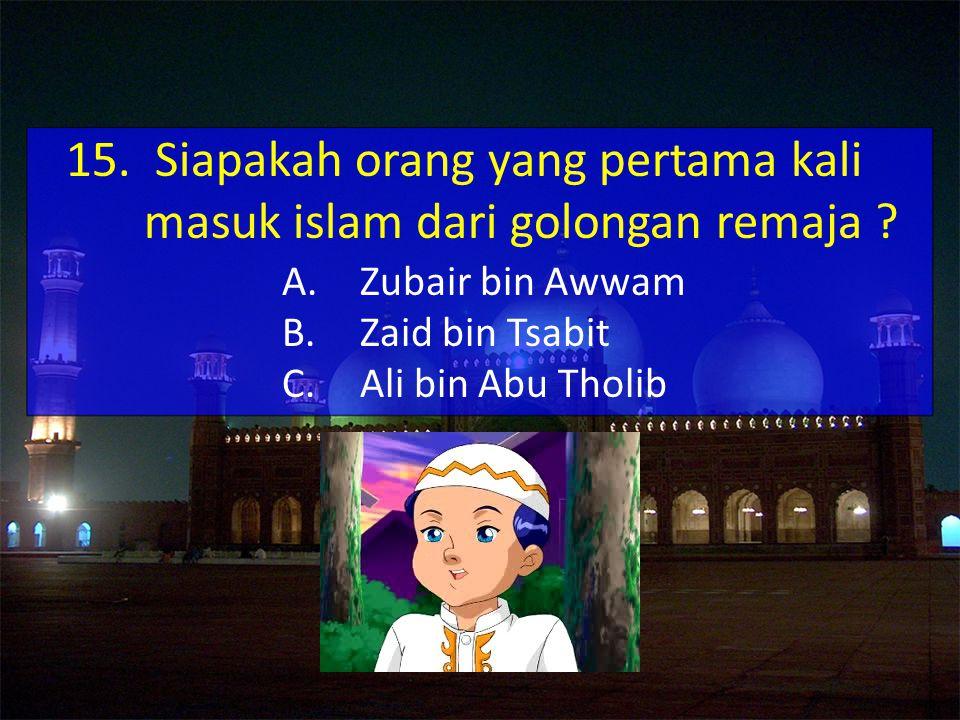A.Zubair bin Awwam B.Zaid bin Tsabit C.Ali bin Abu Tholib 15.