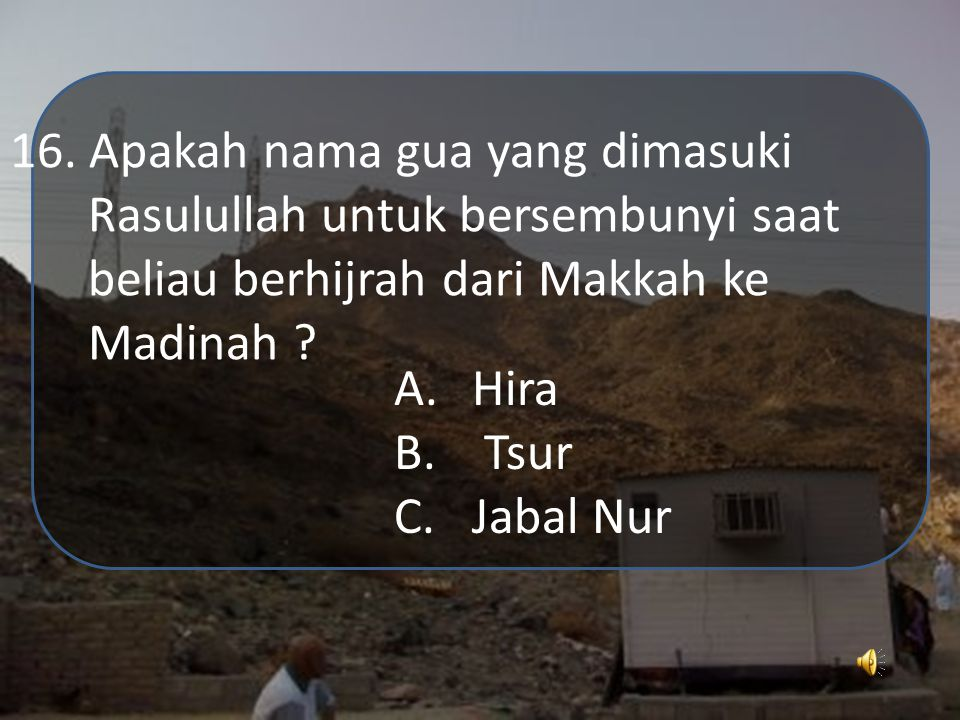 A.Zubair bin Awwam B.Zaid bin Tsabit C.Ali bin Abu Tholib 15. Siapakah orang yang pertama kali masuk islam dari golongan remaja ?