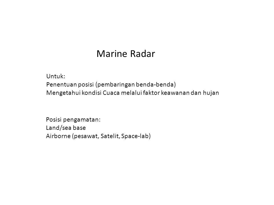 Marine Radar Untuk: Penentuan posisi (pembaringan benda-benda) Mengetahui kondisi Cuaca melalui faktor keawanan dan hujan Posisi pengamatan: Land/sea base Airborne (pesawat, Satelit, Space-lab)