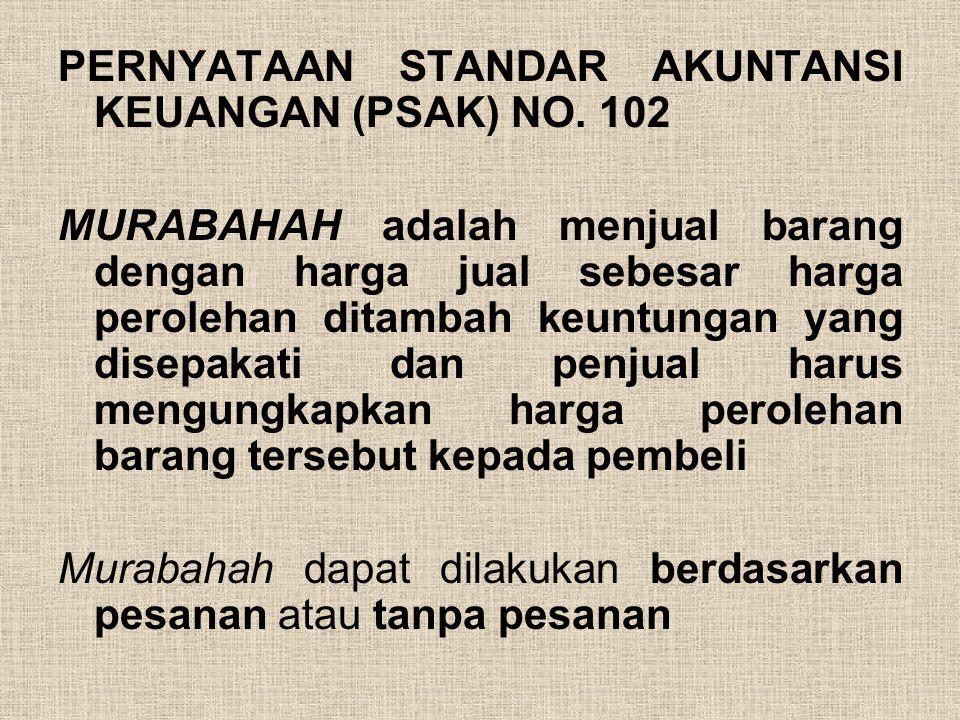 PERNYATAAN STANDAR AKUNTANSI KEUANGAN (PSAK) NO. 102 MURABAHAH adalah menjual barang dengan harga jual sebesar harga perolehan ditambah keuntungan yan