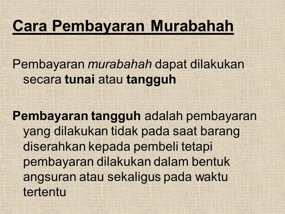Cara Pembayaran Murabahah Pembayaran murabahah dapat dilakukan secara tunai atau tangguh Pembayaran tangguh adalah pembayaran yang dilakukan tidak pad