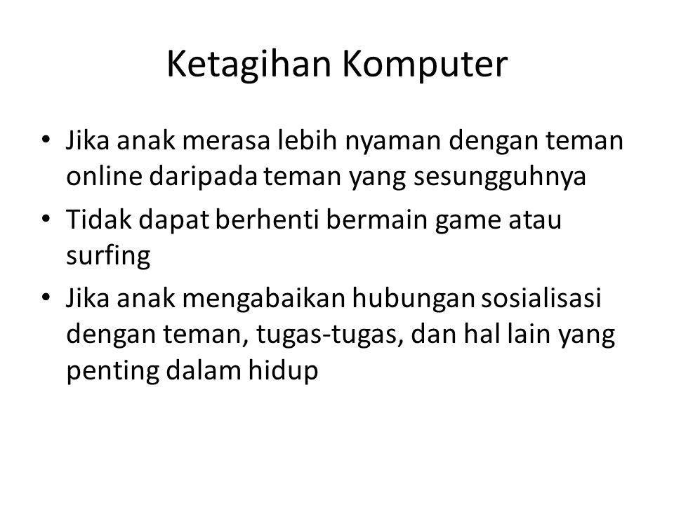 Ketagihan Komputer Jika anak merasa lebih nyaman dengan teman online daripada teman yang sesungguhnya Tidak dapat berhenti bermain game atau surfing J