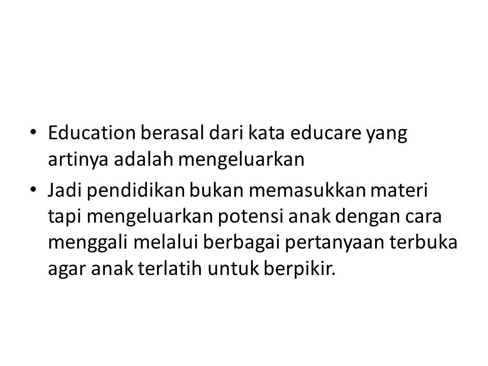 Education berasal dari kata educare yang artinya adalah mengeluarkan Jadi pendidikan bukan memasukkan materi tapi mengeluarkan potensi anak dengan car
