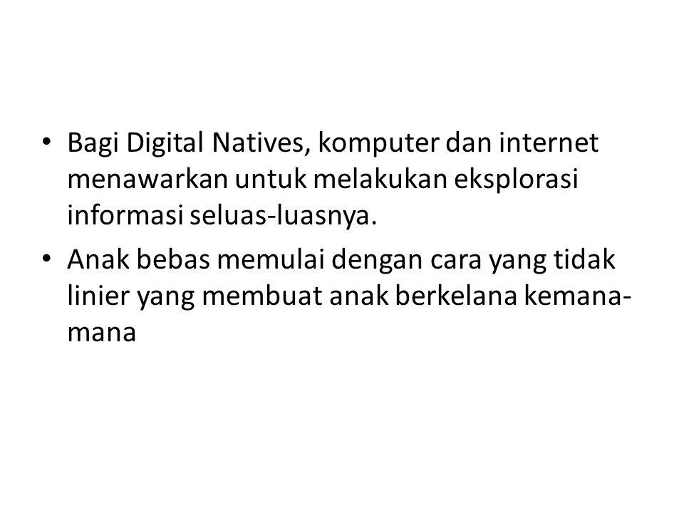 Bagi Digital Natives, komputer dan internet menawarkan untuk melakukan eksplorasi informasi seluas-luasnya. Anak bebas memulai dengan cara yang tidak