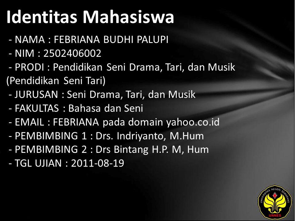 Identitas Mahasiswa - NAMA : FEBRIANA BUDHI PALUPI - NIM : 2502406002 - PRODI : Pendidikan Seni Drama, Tari, dan Musik (Pendidikan Seni Tari) - JURUSAN : Seni Drama, Tari, dan Musik - FAKULTAS : Bahasa dan Seni - EMAIL : FEBRIANA pada domain yahoo.co.id - PEMBIMBING 1 : Drs.