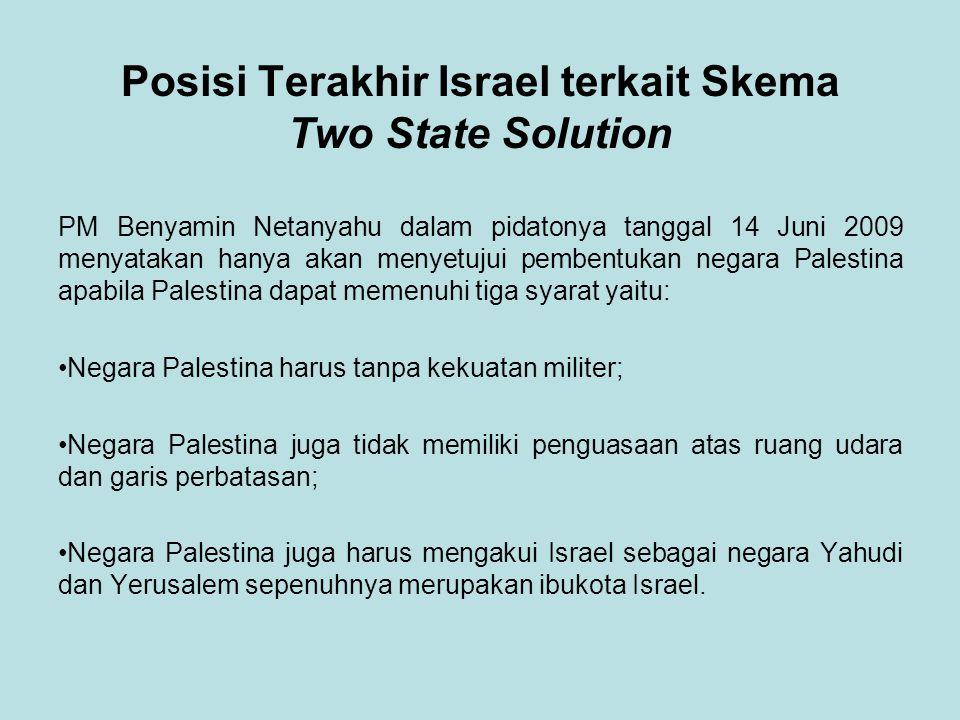 Posisi Terakhir Israel terkait Skema Two State Solution PM Benyamin Netanyahu dalam pidatonya tanggal 14 Juni 2009 menyatakan hanya akan menyetujui pembentukan negara Palestina apabila Palestina dapat memenuhi tiga syarat yaitu: Negara Palestina harus tanpa kekuatan militer; Negara Palestina juga tidak memiliki penguasaan atas ruang udara dan garis perbatasan; Negara Palestina juga harus mengakui Israel sebagai negara Yahudi dan Yerusalem sepenuhnya merupakan ibukota Israel.