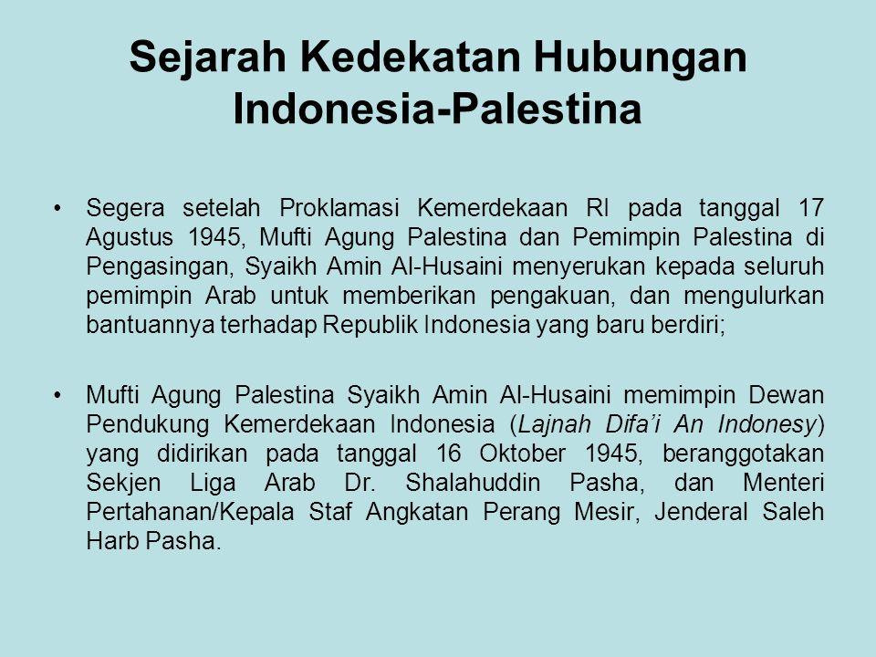 Sejarah Kedekatan Hubungan Indonesia-Palestina Segera setelah Proklamasi Kemerdekaan RI pada tanggal 17 Agustus 1945, Mufti Agung Palestina dan Pemimpin Palestina di Pengasingan, Syaikh Amin Al-Husaini menyerukan kepada seluruh pemimpin Arab untuk memberikan pengakuan, dan mengulurkan bantuannya terhadap Republik Indonesia yang baru berdiri; Mufti Agung Palestina Syaikh Amin Al-Husaini memimpin Dewan Pendukung Kemerdekaan Indonesia (Lajnah Difa'i An Indonesy) yang didirikan pada tanggal 16 Oktober 1945, beranggotakan Sekjen Liga Arab Dr.