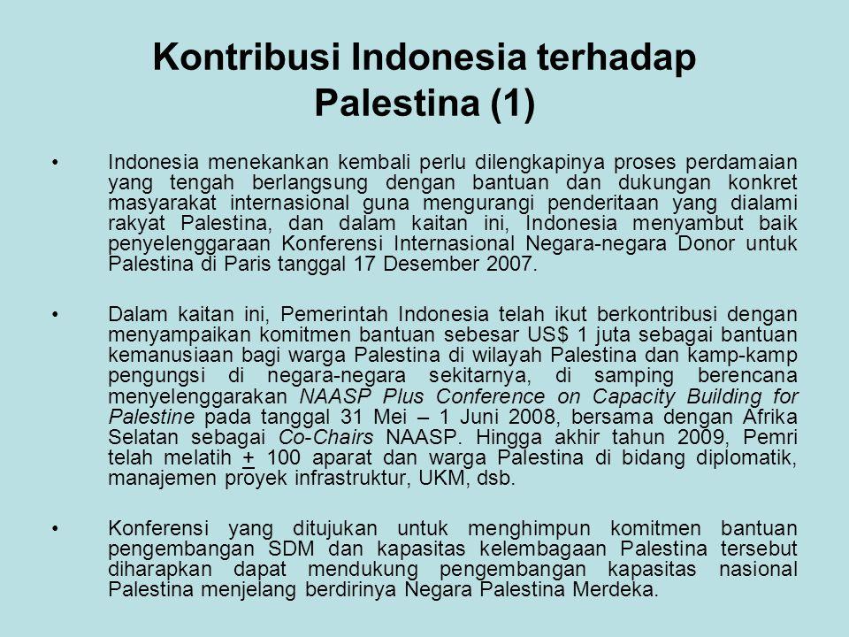 Kontribusi Indonesia terhadap Palestina (1) Indonesia menekankan kembali perlu dilengkapinya proses perdamaian yang tengah berlangsung dengan bantuan dan dukungan konkret masyarakat internasional guna mengurangi penderitaan yang dialami rakyat Palestina, dan dalam kaitan ini, Indonesia menyambut baik penyelenggaraan Konferensi Internasional Negara-negara Donor untuk Palestina di Paris tanggal 17 Desember 2007.