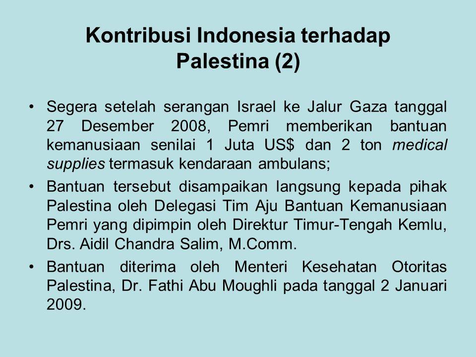 Kontribusi Indonesia terhadap Palestina (2) Segera setelah serangan Israel ke Jalur Gaza tanggal 27 Desember 2008, Pemri memberikan bantuan kemanusiaan senilai 1 Juta US$ dan 2 ton medical supplies termasuk kendaraan ambulans; Bantuan tersebut disampaikan langsung kepada pihak Palestina oleh Delegasi Tim Aju Bantuan Kemanusiaan Pemri yang dipimpin oleh Direktur Timur-Tengah Kemlu, Drs.