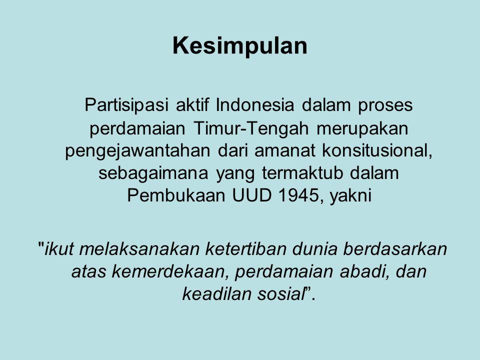 Kesimpulan Partisipasi aktif Indonesia dalam proses perdamaian Timur-Tengah merupakan pengejawantahan dari amanat konsitusional, sebagaimana yang termaktub dalam Pembukaan UUD 1945, yakni ikut melaksanakan ketertiban dunia berdasarkan atas kemerdekaan, perdamaian abadi, dan keadilan sosial .