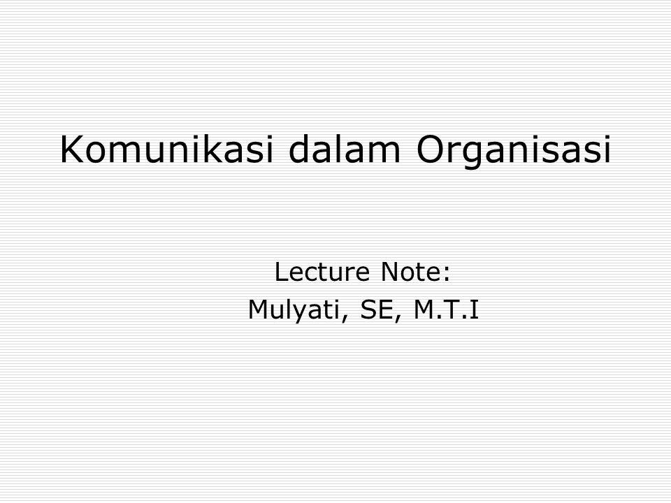 Komunikasi dalam Organisasi Lecture Note: Mulyati, SE, M.T.I