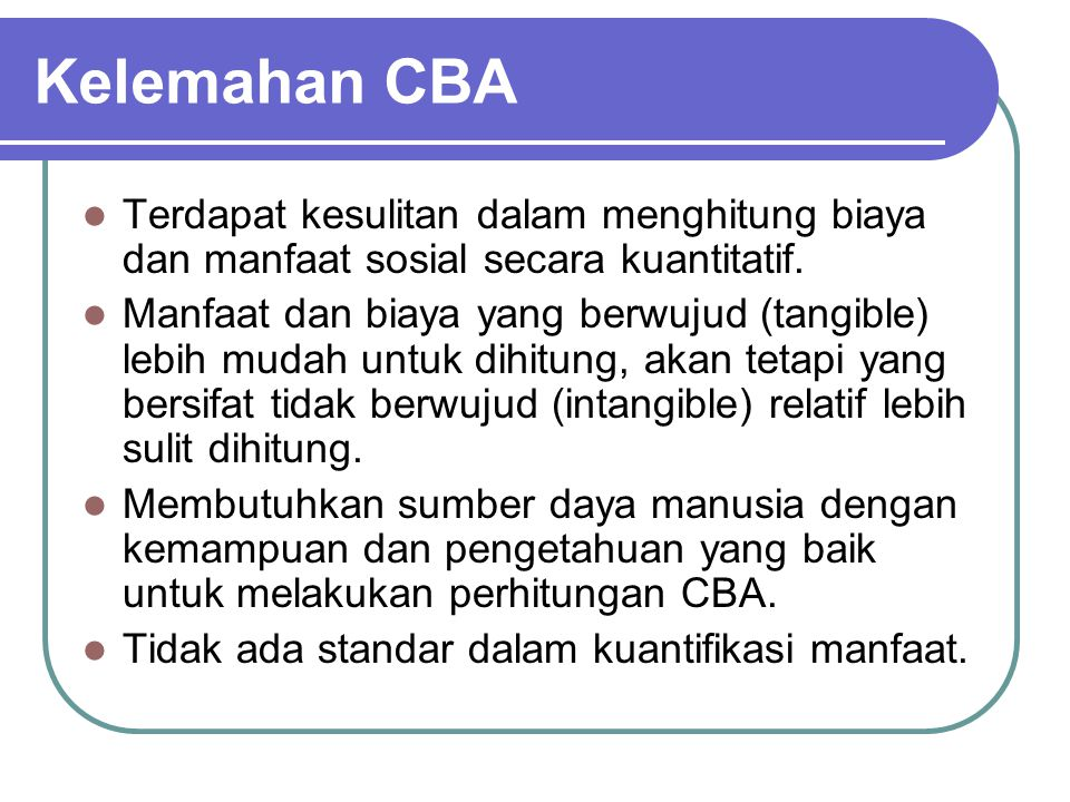 Kelemahan CBA Terdapat kesulitan dalam menghitung biaya dan manfaat sosial secara kuantitatif. Manfaat dan biaya yang berwujud (tangible) lebih mudah