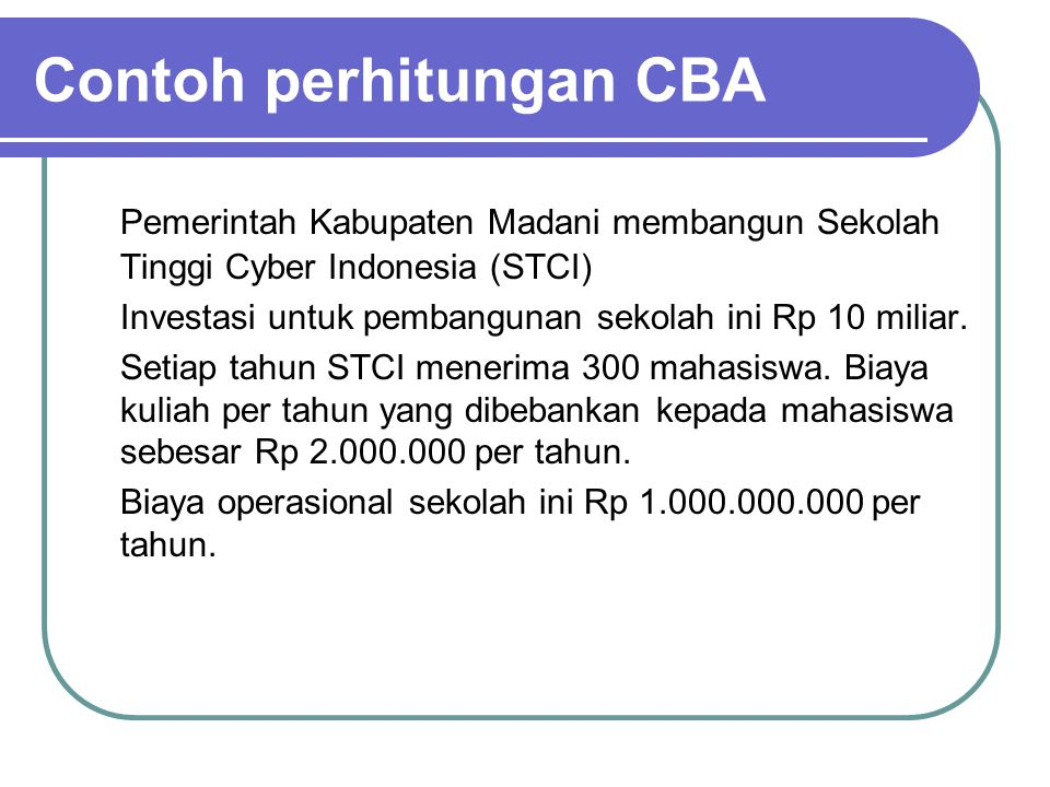 Contoh perhitungan CBA Pemerintah Kabupaten Madani membangun Sekolah Tinggi Cyber Indonesia (STCI) Investasi untuk pembangunan sekolah ini Rp 10 milia