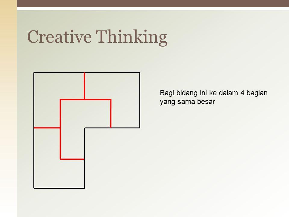 Creative Thinking Hubungkan keempat titik ini dengan empat garis lurus, dimana titik awal akan menjadi titik akhir, dan keempat titik itu terhubung semua.