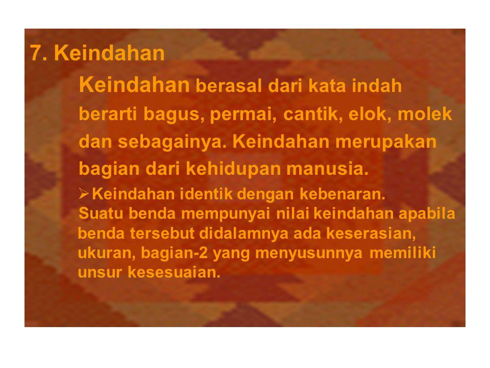 7. Keindahan Keindahan berasal dari kata indah berarti bagus, permai, cantik, elok, molek dan sebagainya. Keindahan merupakan bagian dari kehidupan ma