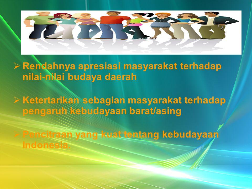  Rendahnya apresiasi masyarakat terhadap nilai-nilai budaya daerah  Ketertarikan sebagian masyarakat terhadap pengaruh kebudayaan barat/asing  Penc