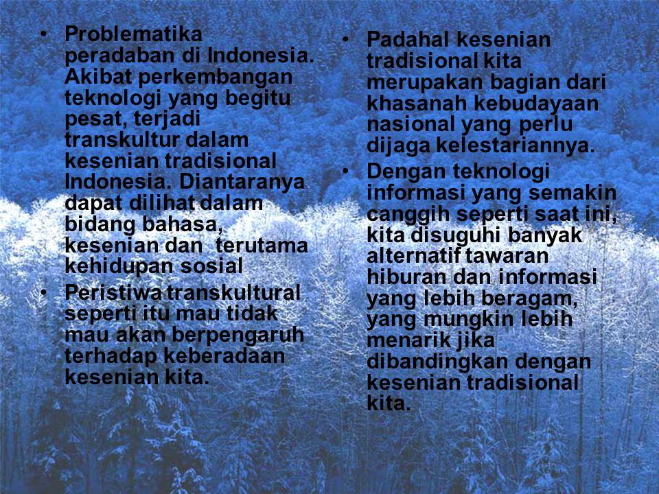 Problematika peradaban di Indonesia. Akibat perkembangan teknologi yang begitu pesat, terjadi transkultur dalam kesenian tradisional Indonesia. Dianta