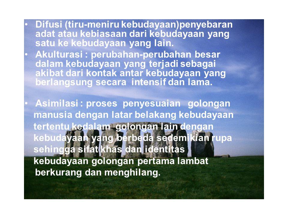 Difusi (tiru-meniru kebudayaan)penyebaran adat atau kebiasaan dari kebudayaan yang satu ke kebudayaan yang lain. Akulturasi : perubahan-perubahan besa