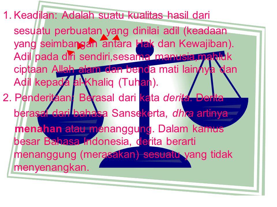 1.Keadilan: Adalah suatu kualitas hasil dari sesuatu perbuatan yang dinilai adil (keadaan yang seimbangan antara Hak dan Kewajiban). Adil pada diri se
