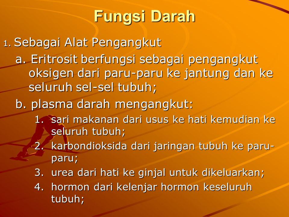 Fungsi Darah 1. Sebagai Alat Pengangkut a. Eritrosit berfungsi sebagai pengangkut oksigen dari paru-paru ke jantung dan ke seluruh sel-sel tubuh; a. E