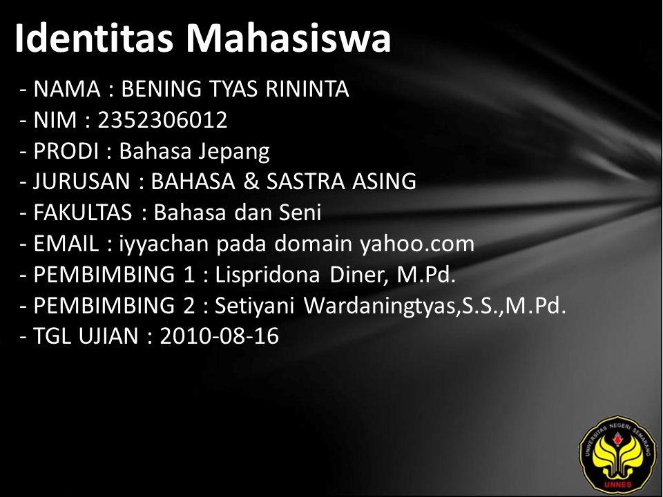 Identitas Mahasiswa - NAMA : BENING TYAS RININTA - NIM : 2352306012 - PRODI : Bahasa Jepang - JURUSAN : BAHASA & SASTRA ASING - FAKULTAS : Bahasa dan Seni - EMAIL : iyyachan pada domain yahoo.com - PEMBIMBING 1 : Lispridona Diner, M.Pd.