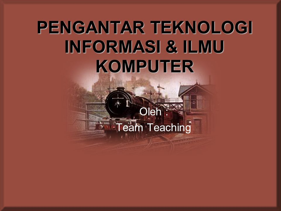 PENGANTAR TEKNOLOGI INFORMASI & ILMU KOMPUTER Oleh : Team Teaching