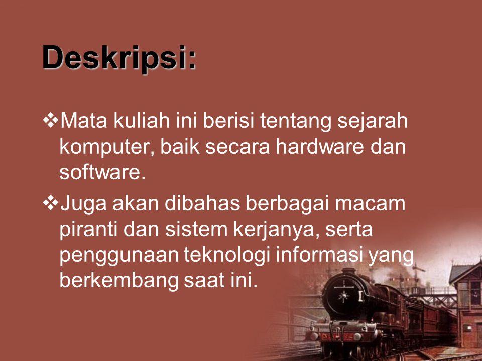 Deskripsi:  Mata kuliah ini berisi tentang sejarah komputer, baik secara hardware dan software.  Juga akan dibahas berbagai macam piranti dan sistem