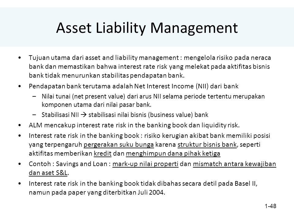 1-48 Asset Liability Management Tujuan utama dari asset and liability management : mengelola risiko pada neraca bank dan memastikan bahwa interest rate risk yang melekat pada aktifitas bisnis bank tidak menurunkan stabilitas pendapatan bank.