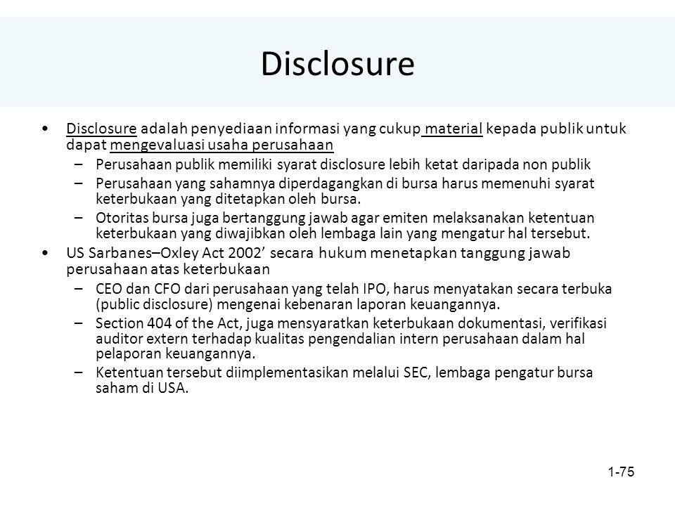 1-75 Disclosure Disclosure adalah penyediaan informasi yang cukup material kepada publik untuk dapat mengevaluasi usaha perusahaan –Perusahaan publik memiliki syarat disclosure lebih ketat daripada non publik –Perusahaan yang sahamnya diperdagangkan di bursa harus memenuhi syarat keterbukaan yang ditetapkan oleh bursa.