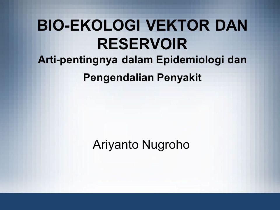 BIO-EKOLOGI VEKTOR DAN RESERVOIR Arti-pentingnya dalam Epidemiologi dan Pengendalian Penyakit Ariyanto Nugroho
