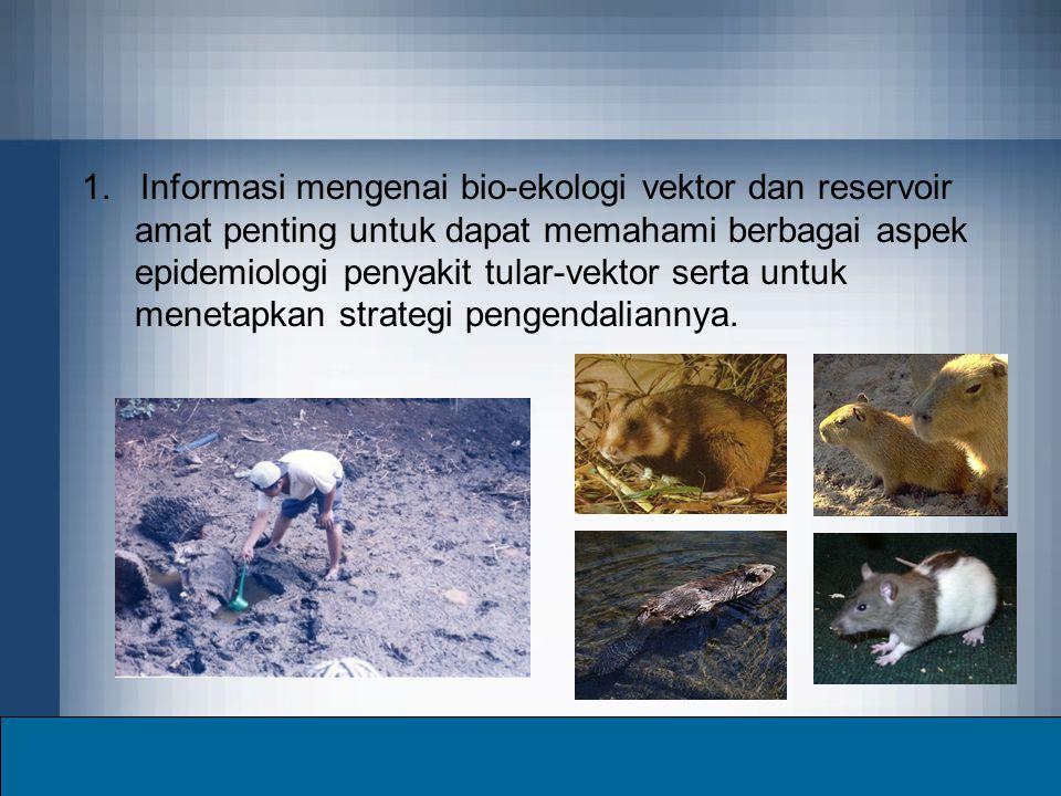 1. Informasi mengenai bio-ekologi vektor dan reservoir amat penting untuk dapat memahami berbagai aspek epidemiologi penyakit tular-vektor serta untuk