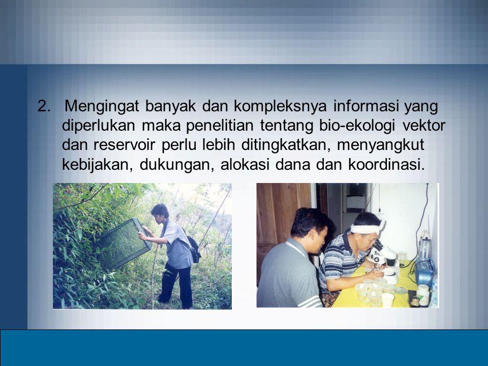 2. Mengingat banyak dan kompleksnya informasi yang diperlukan maka penelitian tentang bio-ekologi vektor dan reservoir perlu lebih ditingkatkan, menya