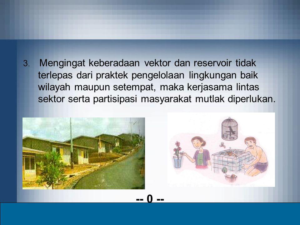 3. Mengingat keberadaan vektor dan reservoir tidak terlepas dari praktek pengelolaan lingkungan baik wilayah maupun setempat, maka kerjasama lintas se
