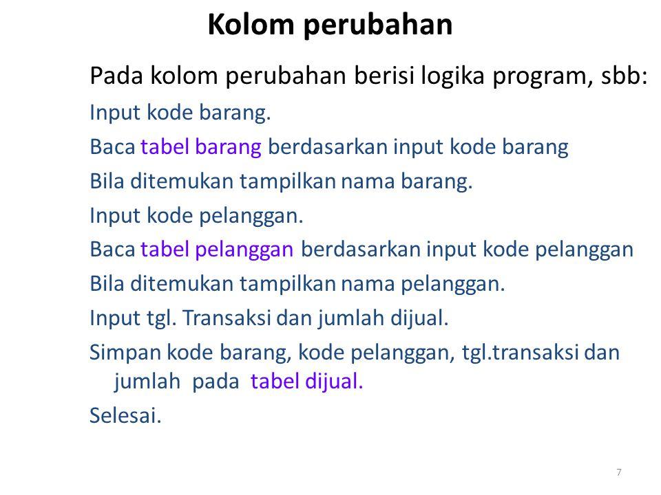 7 Kolom perubahan Pada kolom perubahan berisi logika program, sbb: Input kode barang. Baca tabel barang berdasarkan input kode barang Bila ditemukan t