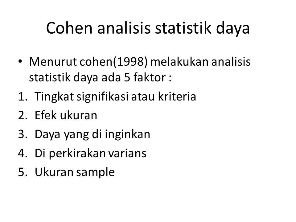 Cohen analisis statistik daya Menurut cohen(1998) melakukan analisis statistik daya ada 5 faktor : 1.Tingkat signifikasi atau kriteria 2.Efek ukuran 3