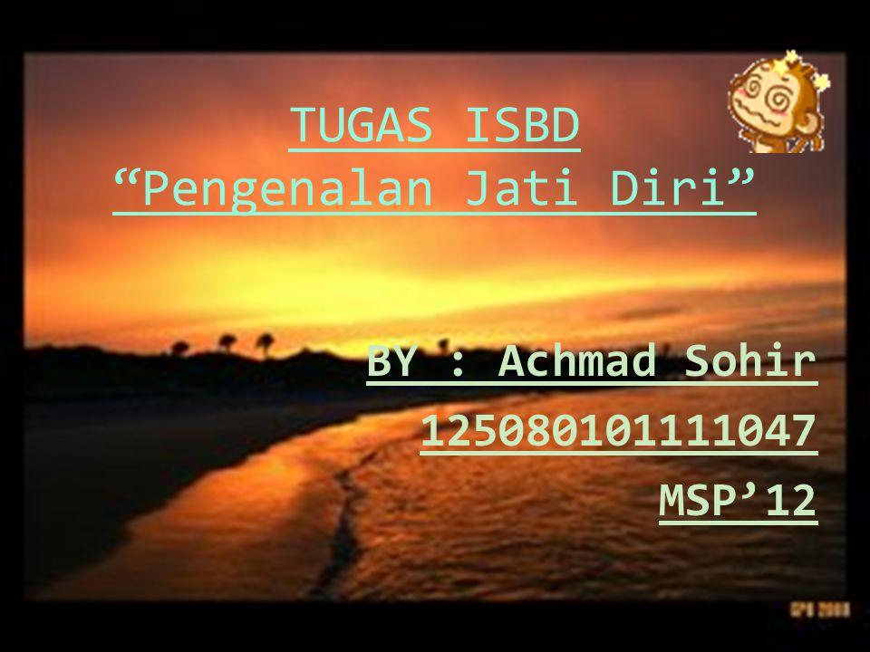 TUGAS ISBD Pengenalan Jati Diri BY : Achmad Sohir 125080101111047 MSP'12
