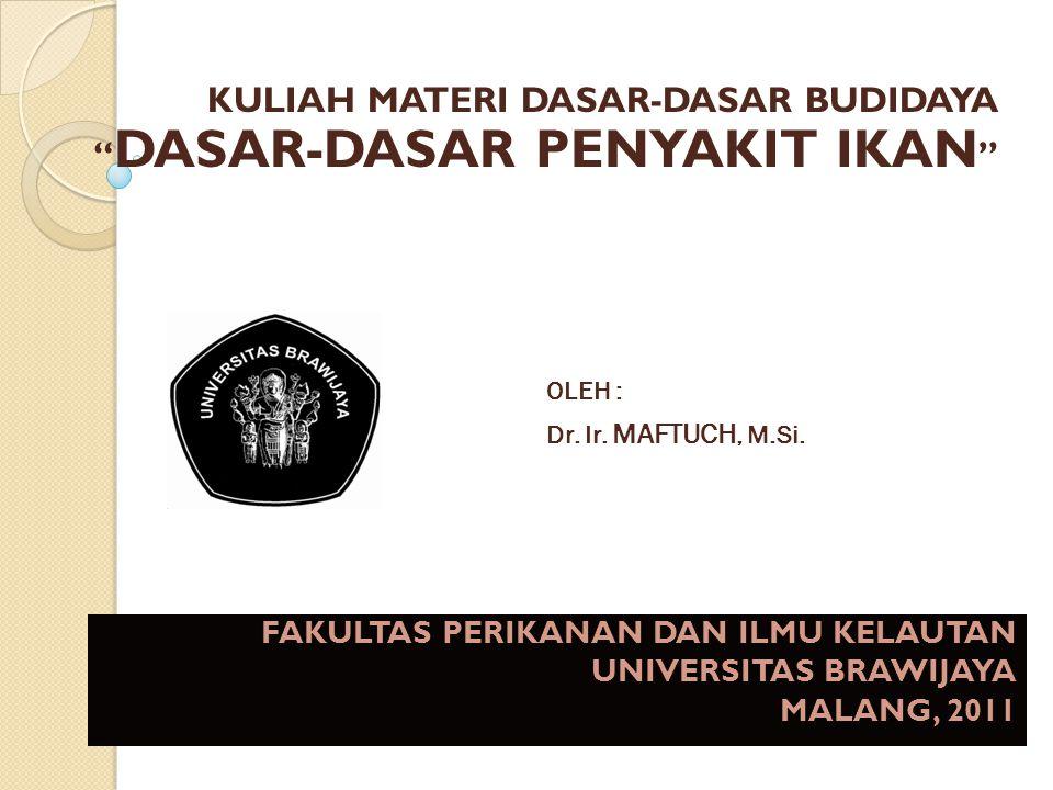 """KULIAH MATERI DASAR-DASAR BUDIDAYA """" DASAR-DASAR PENYAKIT IKAN """" OLEH : Dr. Ir. MAFTUCH, M.Si. FAKULTAS PERIKANAN DAN ILMU KELAUTAN UNIVERSITAS BRAWIJ"""