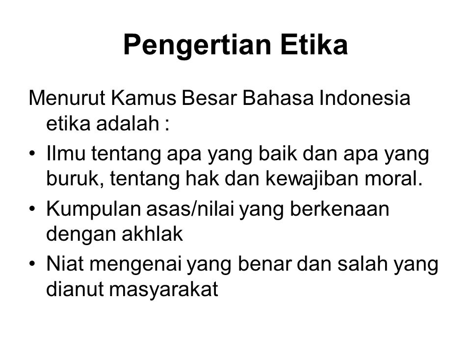 Pengertian Etika Menurut Kamus Besar Bahasa Indonesia etika adalah : Ilmu tentang apa yang baik dan apa yang buruk, tentang hak dan kewajiban moral.