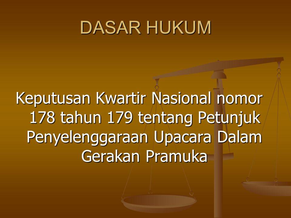 DASAR HUKUM Keputusan Kwartir Nasional nomor 178 tahun 179 tentang Petunjuk Penyelenggaraan Upacara Dalam Gerakan Pramuka