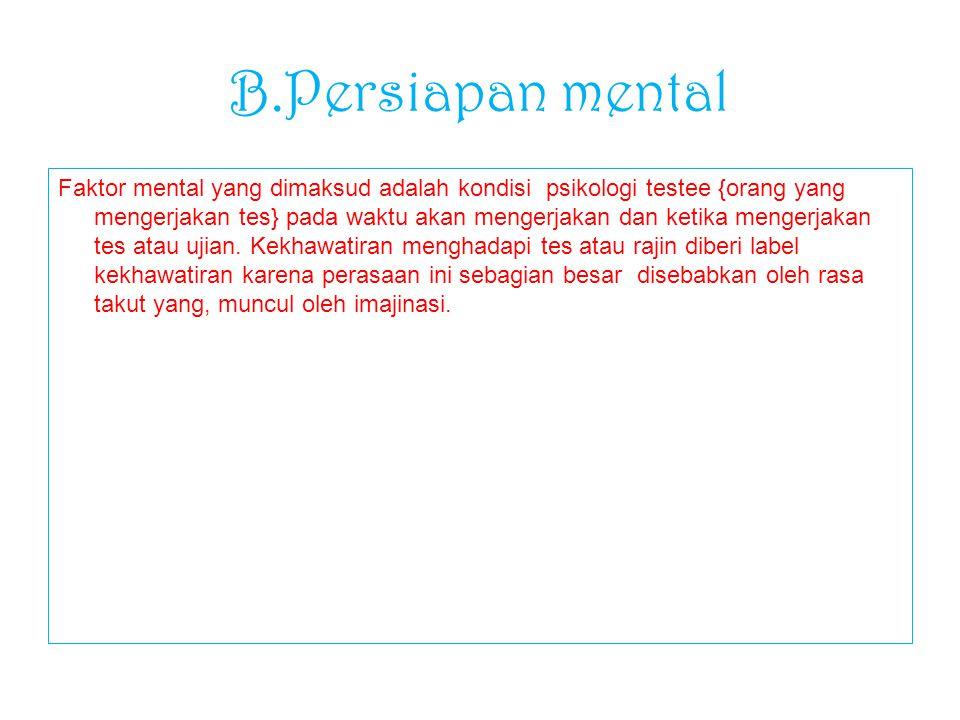 B.Persiapan mental Faktor mental yang dimaksud adalah kondisi psikologi testee {orang yang mengerjakan tes} pada waktu akan mengerjakan dan ketika men