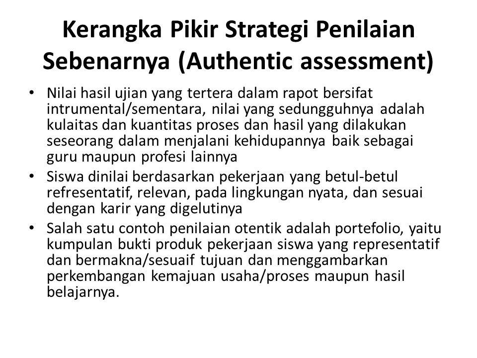 Kerangka Pikir Strategi Penilaian Sebenarnya (Authentic assessment) Nilai hasil ujian yang tertera dalam rapot bersifat intrumental/sementara, nilai y
