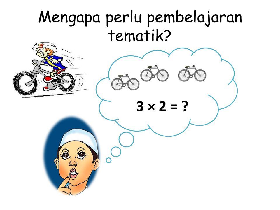 Mengapa perlu pembelajaran tematik? 3 × 2 = ?