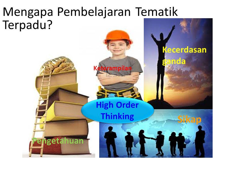 Pengetahuan Keterampilan Kecerdasan ganda Sikap High Order Thinking Mengapa Pembelajaran Tematik Terpadu?