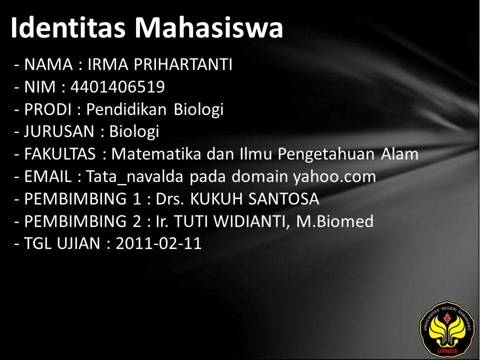 Identitas Mahasiswa - NAMA : IRMA PRIHARTANTI - NIM : 4401406519 - PRODI : Pendidikan Biologi - JURUSAN : Biologi - FAKULTAS : Matematika dan Ilmu Pengetahuan Alam - EMAIL : Tata_navalda pada domain yahoo.com - PEMBIMBING 1 : Drs.