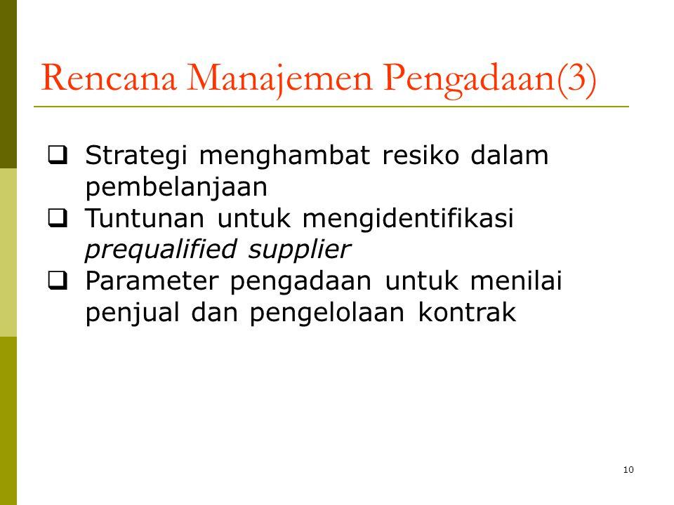 10 Rencana Manajemen Pengadaan(3)  Strategi menghambat resiko dalam pembelanjaan  Tuntunan untuk mengidentifikasi prequalified supplier  Parameter pengadaan untuk menilai penjual dan pengelolaan kontrak