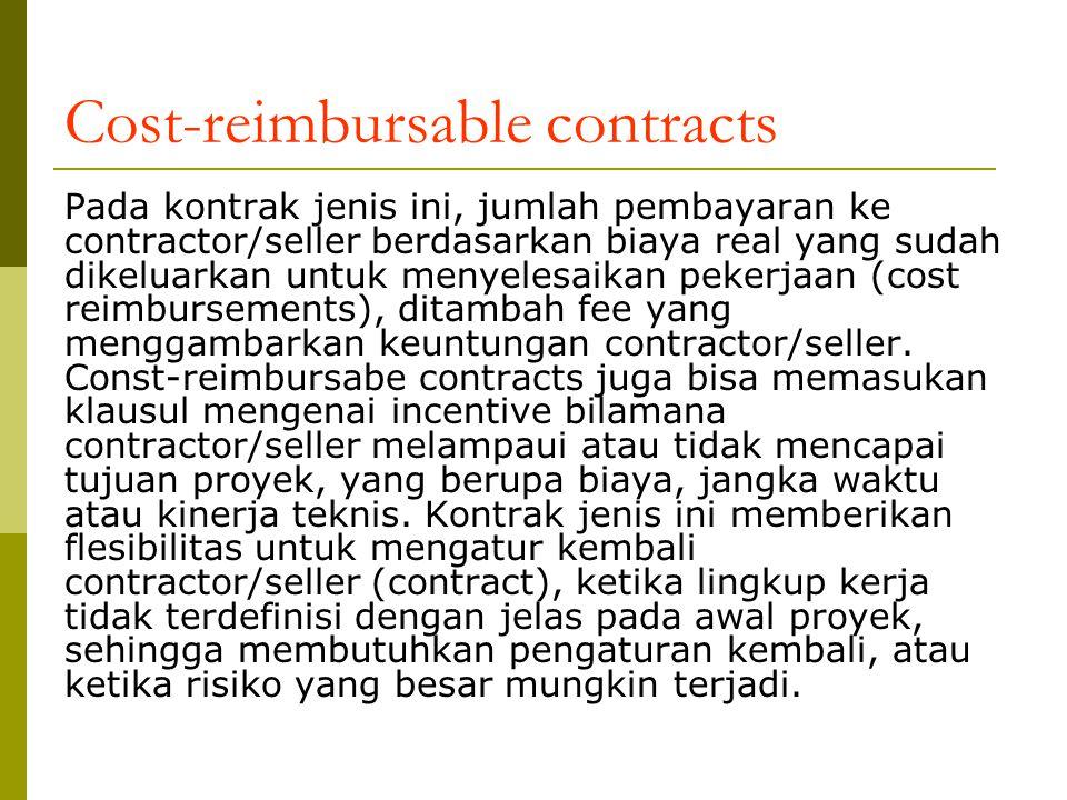 Cost-reimbursable contracts Pada kontrak jenis ini, jumlah pembayaran ke contractor/seller berdasarkan biaya real yang sudah dikeluarkan untuk menyelesaikan pekerjaan (cost reimbursements), ditambah fee yang menggambarkan keuntungan contractor/seller.