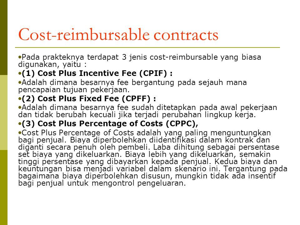 Cost-reimbursable contracts Pada prakteknya terdapat 3 jenis cost-reimbursable yang biasa digunakan, yaitu : (1) Cost Plus Incentive Fee (CPIF) : Adalah dimana besarnya fee bergantung pada sejauh mana pencapaian tujuan pekerjaan.