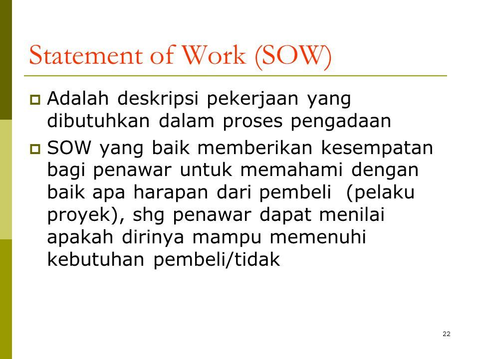 22 Statement of Work (SOW)  Adalah deskripsi pekerjaan yang dibutuhkan dalam proses pengadaan  SOW yang baik memberikan kesempatan bagi penawar untuk memahami dengan baik apa harapan dari pembeli (pelaku proyek), shg penawar dapat menilai apakah dirinya mampu memenuhi kebutuhan pembeli/tidak