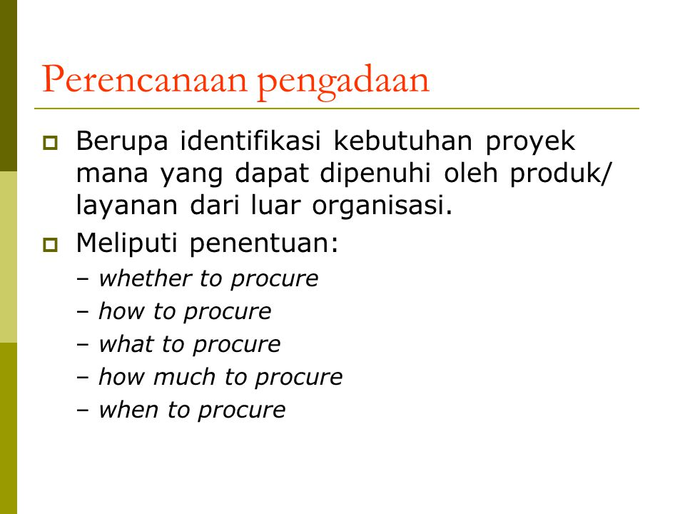 Perencanaan pengadaan  Berupa identifikasi kebutuhan proyek mana yang dapat dipenuhi oleh produk/ layanan dari luar organisasi.  Meliputi penentuan: